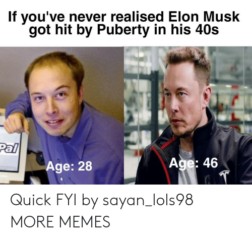 Dank, Memes, and Target: If you've never realised Elon Musk  got hit by Puberty in his 40s  Pal  Age: 28  Age: 46 Quick FYI by sayan_lols98 MORE MEMES