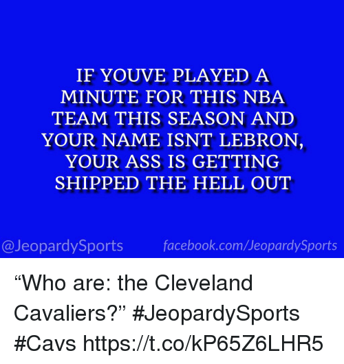 """Ass, Cavs, and Cleveland Cavaliers: IF YOUVE PLAYED A  MINUTE FOR THIS NBA  TEAM THIS SEASON ANID  YOUR NAME ISNT LEBRON  YOUR ASS IS GETTING  SHIPPED THE HELL OUT  @JeopardySportsfacebook.com/JeopardySports """"Who are: the Cleveland Cavaliers?"""" #JeopardySports #Cavs https://t.co/kP65Z6LHR5"""