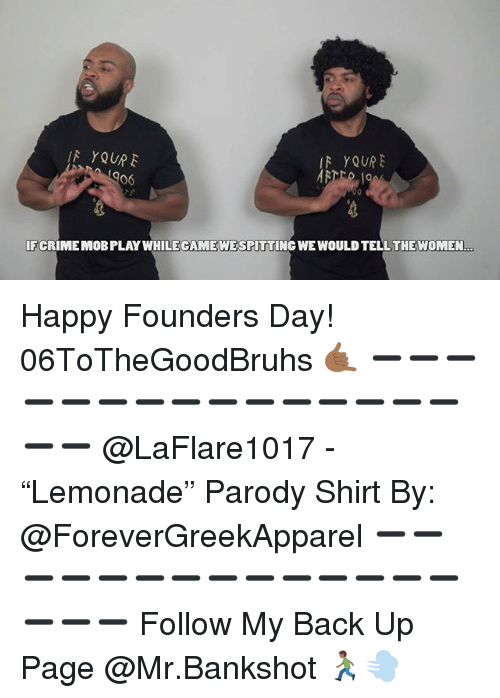 "Memes, Happy, and Parody: IF YQURE  R YQUR  06  IFCRIME MOB PLAY WHILECAMEWE SPITTING WE WOULDTELL THEWOMEN. Happy Founders Day! 06ToTheGoodBruhs 🤙🏾 ➖➖➖➖➖➖➖➖➖➖➖➖➖➖➖➖➖ @LaFlare1017 - ""Lemonade"" Parody Shirt By: @ForeverGreekApparel ➖➖➖➖➖➖➖➖➖➖➖➖➖➖➖➖➖ Follow My Back Up Page @Mr.Bankshot 🏃🏾‍♂️💨"