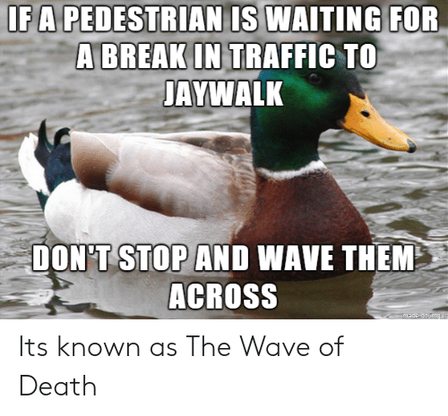 breakin: IFA PEDESTRIAN IS WAITING  FOR  A BREAKIN TRAFFIC TO  AYWALK  DON'T STOP AND WAVE THEM  ACROSS Its known as The Wave of Death