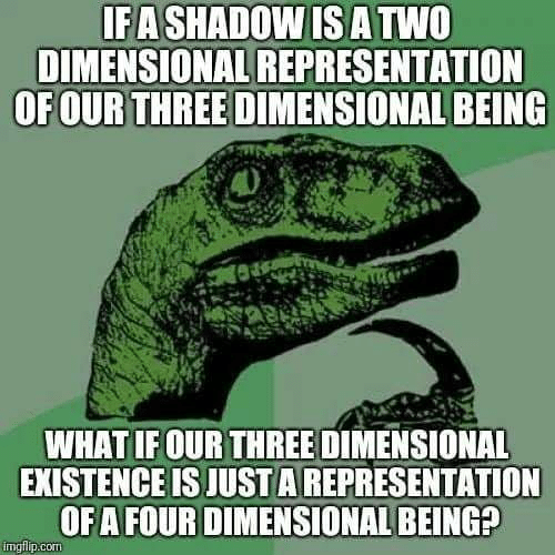 Four Dimensional: IFA SHADOW IS ATWO  DIMENSIONAL REPRESENTATION  OFOUR THREE DIMENSIONAL BEING  WHAT IFOUR THREE DIMENSIONAL  EXISTENCE IS JUST A REPRESENTATION  OF A FOUR DIMENSIONAL BEING?  imglilp.cOm