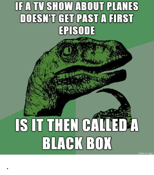 Black, Box, and Planes: IFA TV SHOW ABOUT PLANES  DOESN'T GET PAST  A FIRST  EPISODE  IS IT THEN CALLED A  BLACK BOX  made on imqur .