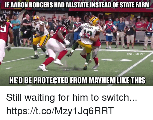 Football, Memes, and Nfl: IFAARON RODGERS HAD ALLSTATEINSTEAD OF STATE FARM  @NFL MEMES  HED BE PROTECTED FROM MAYHEM LIKE THIS Still waiting for him to switch... https://t.co/Mzy1Jq6RRT