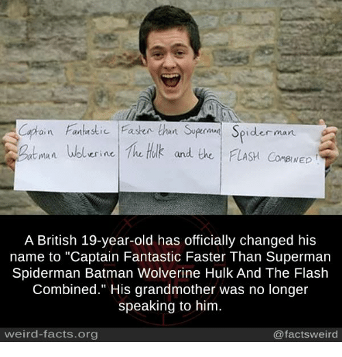 """Batman, Facts, and Memes: iFaen than Syge Spider man  Wolerine he tuk and the FLASH CorewED  BINED  A British 19-year-old has officially changed his  name to """"Captain Fantastic Faster Than Superman  Spiderman Batman Wolverine Hulk And The Flash  Combined."""" His grandmother was no longer  speaking to him  weird-facts.org  @factsweird"""