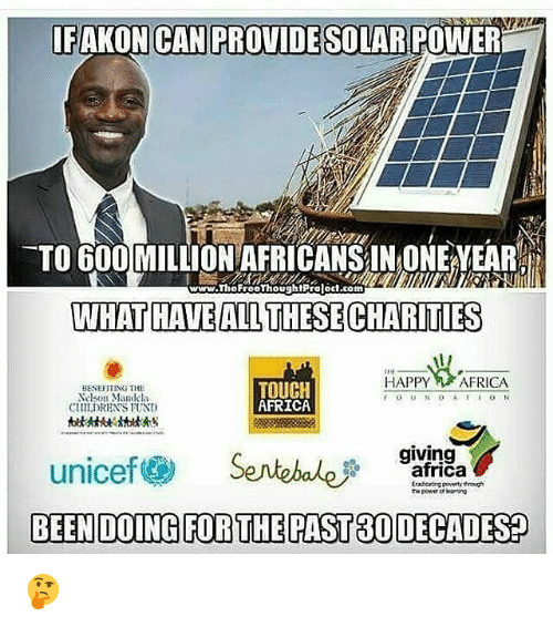 Africa, Memes, and Nelson Mandela: IFAKON CAN PROVIDE SOLAR POWER  TO 600 MILLION AFRICANSIN ONE YEAR  www.ThoFreoThoughtPralod.com  WHAT HAVE ALL THESECHARITIES  HAPPY AFRICA  BENETTING THE  Nelson Mandela  uLDRNS FUND  TOUCH  AFRICA  giving  unicef@ Sentebale  BEEN DOING FOR THEPAST 30 DECADES?  africa 🤔