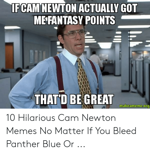 Cam Newton Memes: IFCAM NEWTON ACTUALLY GOT  ME FANTASY POINTS  THAT D BE GREAT  makeameme.org 10 Hilarious Cam Newton Memes No Matter If You Bleed Panther Blue Or ...