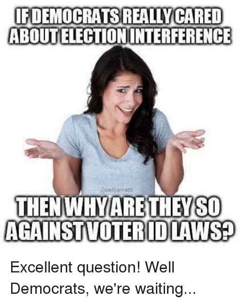 Memes, Waiting..., and 🤖: IFDEMOCRATS REALLY CARED  ABOUT ELECTION INTERFERENCE  710 elija rrett  THENWHYARE THEYSO  AGAINSTVOTERID LAWS  VOTERID LAWS? Excellent question! Well Democrats, we're waiting...