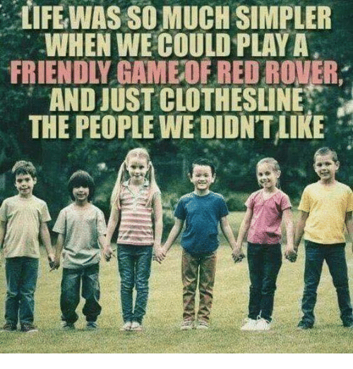 Dank, Reds, and 🤖: IFEWAS SO MUCH SIMPLER  WHEN WE COULD PLAYA  FRIENDLY GAMEOE RED ROVER,  AND JUST CLOTHESLINE  THE PEOPLE WE DIDNT LIKE