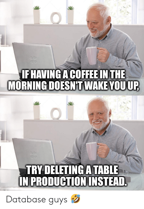 database: IFHAVING A COFFEE IN THE  MORNING DOESNT WAKE YOU UP  TRY DELETING A TABLE  IN PRODUCTION INSTEAD. Database guys 🤣
