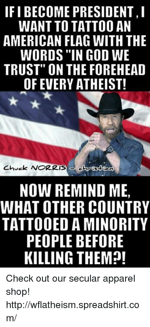 "Chuck Norris, God, and Memes: IFI BECOME PRESIDENT,  WANT TO TATTOO AN  AMERICAN FLAG WITH THE  WORDS IN GOD WE  TRUST"" ON THE FOREHEAD  OF EVERY ATHEIST!  Chuck NORRIS  NOW REMIND ME,  WHAT OTHER COUNTRY  TATTOOED AMINORITY  PEOPLE BEFORE  KILLING THEM?! Check out our secular apparel shop! http://wflatheism.spreadshirt.com/"