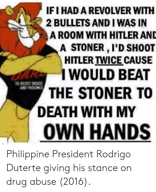 Death, Hitler, and Drug: IFI HAD A REVOLVER WITH  2 BULLETS AND I WAS IN  A ROOM WITH HITLER AND  A STONER I'D SH0OT  HITLER TWICE CAUSE  I WOULD BEAT  THE STONER TO  DEATH WITH MY  | OWN HANDS Philippine President Rodrigo Duterte giving his stance on drug abuse (2016).
