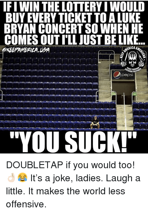"""Fire, Lottery, and Memes: IFI WIN THE LOTTERY I WOULD  BUY EVERY TICKET TO A LUKE  BRYAN CONCERT SO WHEN HE  COMES OUT I'LL JUST BE LIK.E..  KEEPAMERICA UA  IOR FIRE  pepsi  """"YOU SUCK! DOUBLETAP if you would too! 👌🏻😂 It's a joke, ladies. Laugh a little. It makes the world less offensive."""