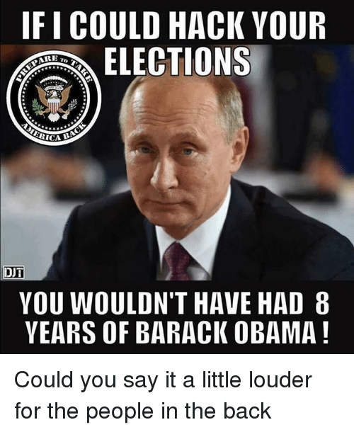 Memes, Obama, and Say It: IFICOULD HACK YOUR  ELECTIONS  SARE  DUT  YOU WOULDN'T HAVE HAD 8  YEARS OF BARACK OBAMA Could you say it a little louder for the people in the back