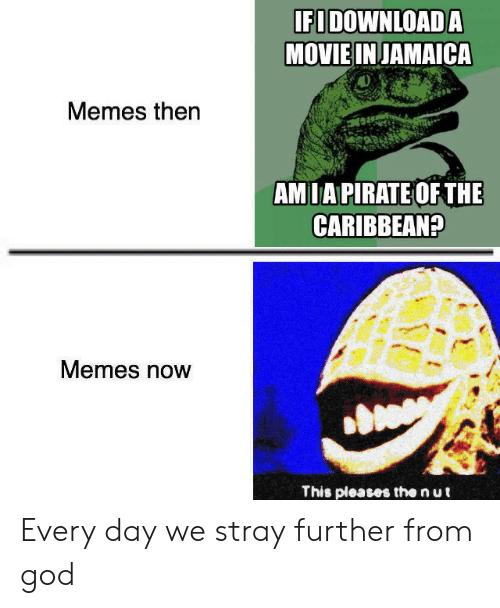 God, Memes, and Movie: IFIDOWNLOADA  MOVIE INJAMAICA  Memes then  AMIAPIRATE OF THE  CARIBBEAN?  Memes now  This pleases the n ut Every day we stray further from god