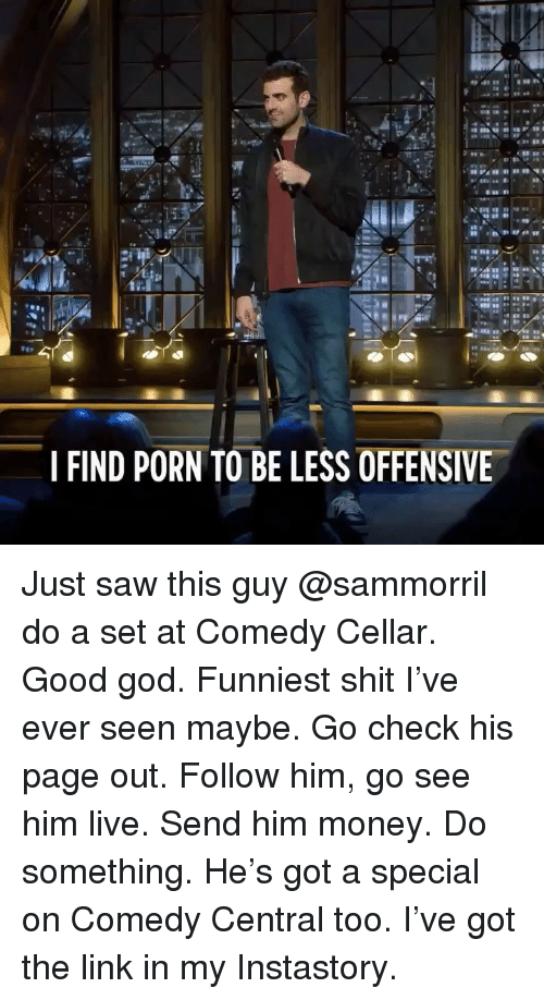 Funny, God, and Money: IFIND PORN TO BE LESS OFFENSIVE Just saw this guy @sammorril do a set at Comedy Cellar. Good god. Funniest shit I've ever seen maybe. Go check his page out. Follow him, go see him live. Send him money. Do something. He's got a special on Comedy Central too. I've got the link in my Instastory.
