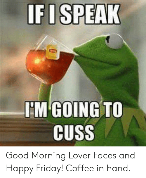 Dank, Friday, and Good Morning: IFISPEAK  I'M GOING TO  CUSS Good Morning Lover Faces and Happy Friday!  Coffee in hand.