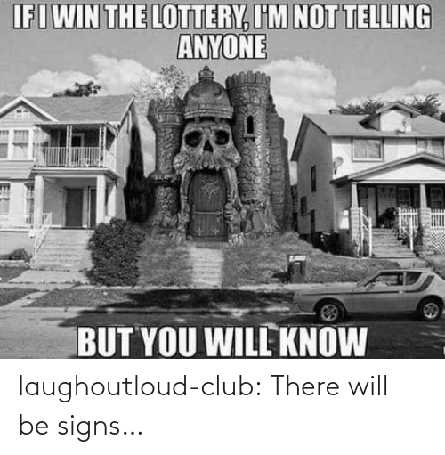 Im Not: IFIWIN THE LOTTERY, I'M NOT TELLING  ANYONE  BUT YOU WILL KNOW  18 laughoutloud-club:  There will be signs…
