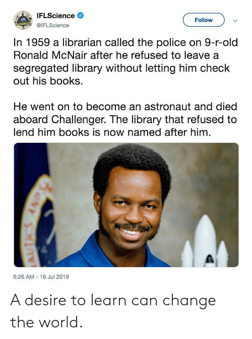 librarian: IFLScience  Follow  SCIENCE!@IFLScience  In 1959 a librarian called the police on 9-r-old  Ronald McNair after he refused to leave a  segregated library without letting him check  out his books  He went on to become an astronaut and died  aboard Challenger. The library that refused to  lend him books is now named after him  6:26 AM 18 Jul 2019  6NY SRIRE A desire to learn can change the world.