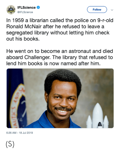 librarian: IFLScience  Follow  uncds IFLScience  In 1959 a librarian called the police on 9-r-old  Ronald McNair after he refused to leave a  segregated library without letting him check  out his books.  He went on to become an astronaut and died  aboard Challenger. The library that refused to  lend him books is now named after him.  6:26 AM -18 Jul 2019 (S)