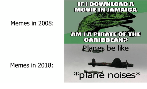 Be Like, Memes, and Planes: IFODOWNLOADA  MOVIEINJAMAICA  Memes in 2008:  AMILAPIRATEOF THE  CARIBBEANH  Planes be like  Memes in 2018:  *plane noises*