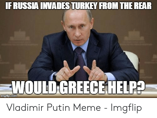 Meme, Vladimir Putin, and Greece: IFRUSSIA INVADESTURKEY FROM THE REAR  WOULD GREECE HELP?  imgflip.com Vladimir Putin Meme - Imgflip