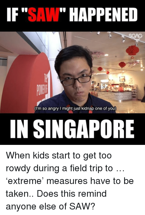 "Field Trip, Memes, and Saw: IF""SAW"" HAPPENED  (I'm so angry I might just kidnap one of you)  IN SINGAPORE When kids start to get too rowdy during a field trip to <link in bio>… 'extreme' measures have to be taken.. Does this remind anyone else of SAW?"