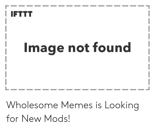 Memes, Image, and Wholesome: IFTTT  Image not found Wholesome Memes is Looking for New Mods!