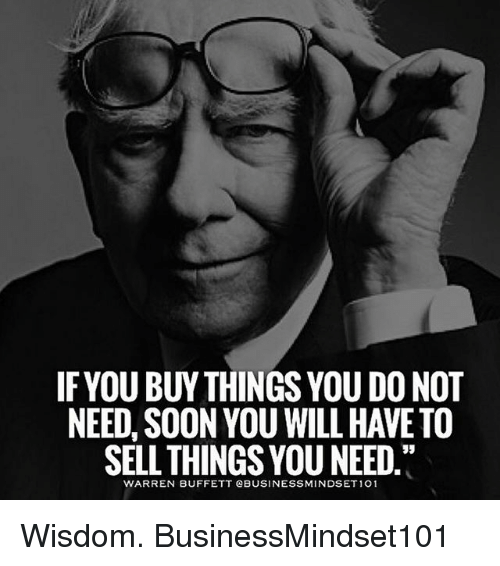 Memes, Soon..., and Wisdom: IFYOU BUY THINGS YOU DO NOT  NEED, SOON YOU WILL HAVE TO  SELL THINGS YOU NEED  WARREN BUFFETT QBUSINESSMINDSET 101 Wisdom. BusinessMindset101