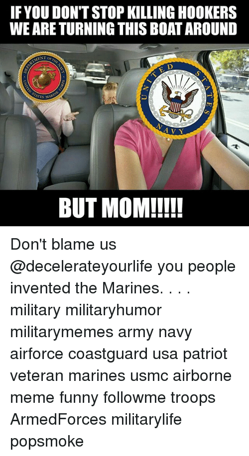 Funny, Meme, and Memes: IFYOU DON'T STOP KILLING HOOKERS  WE ARE TURNING THIS BOAT AROUND  ENT OF  TES MAR  A V Y  BUT MOM!!!! Don't blame us @decelerateyourlife you people invented the Marines. . . . military militaryhumor militarymemes army navy airforce coastguard usa patriot veteran marines usmc airborne meme funny followme troops ArmedForces militarylife popsmoke