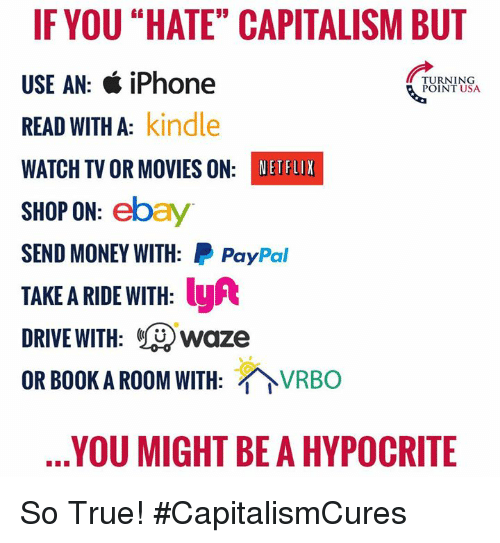 "eBay, Iphone, and Memes: IFYOU ""HATE"" CAPITALISM BUT  USE AN: & iPhone  READ WITH A: kindle  WATCH TV OR MOVIES ON: NETHUX  SHOP ON: ebay  SEND MONEY WITH: PayPal  TAKE A RIDE WITH: y  DRIVE WITH: Lwaze  OR BOOK A ROOM WITH: VRBO  TURNING  &POINT USA  YOU MIGHT BE A HYPOCRITE So True! #CapitalismCures"