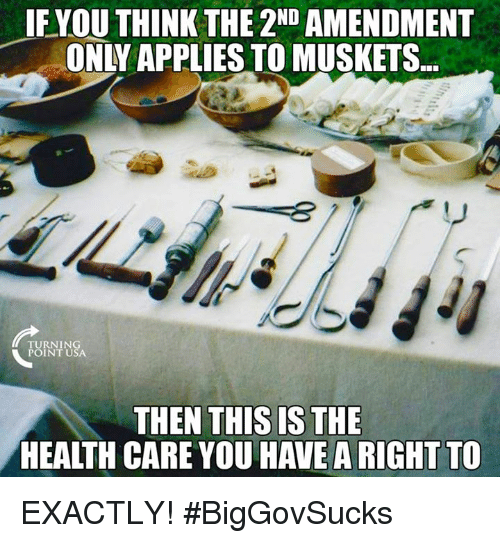 Memes, 2nd Amendment, and 🤖: IFYOU THINK THE 2ND AMENDMENT  ONLY APPLIES TO MUSKETS  TURNING  POINT USA  THEN THIS IS THE  HEALTH CARE YOU HAVE A RIGHT TO EXACTLY! #BigGovSucks