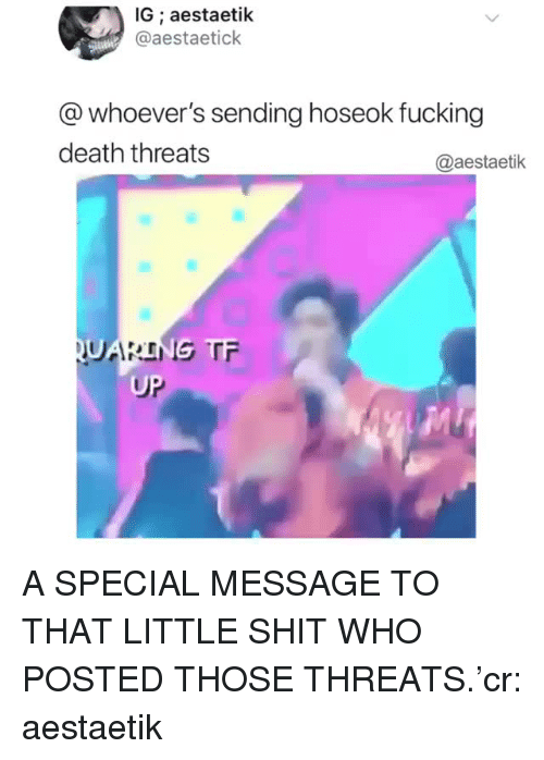 Fucking, Shit, and Death: IG ; aestaetik  @aestaetick  @whoever's sending hoseok fucking  death threats  @aestaetik  UP A SPECIAL MESSAGE TO THAT LITTLE SHIT WHO POSTED THOSE THREATS.'cr: aestaetik