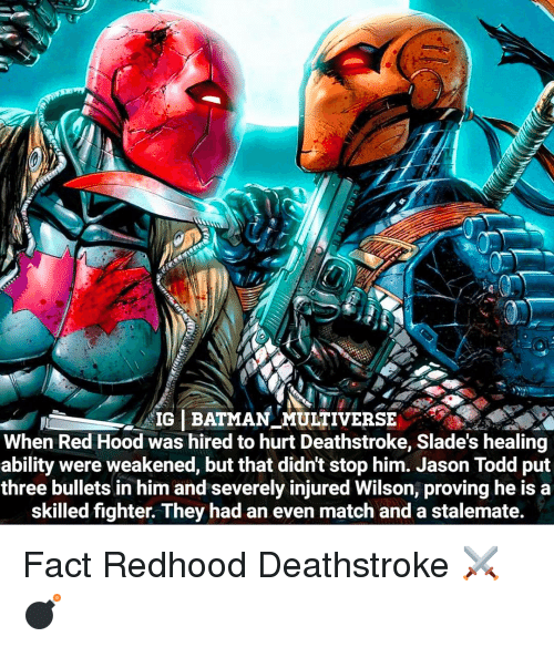stalemate: IG BATMAN MULTIVERSE  When Red Hood was hired to hurt Deathstroke, Slade's healing  ability were weakened, but that didnt stop him. Jason Todd put  three bullets in him and severely injured Wilson, proving he is a  skilled fighter. They had an even match and a stalemate. Fact Redhood Deathstroke ⚔💣