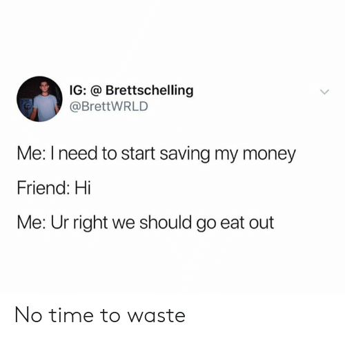 My Money: IG: @ Brettschelling  @BrettWRLD  Me: I need to start saving my money  Friend: Hi  Me: Ur right we should go eat out No time to waste