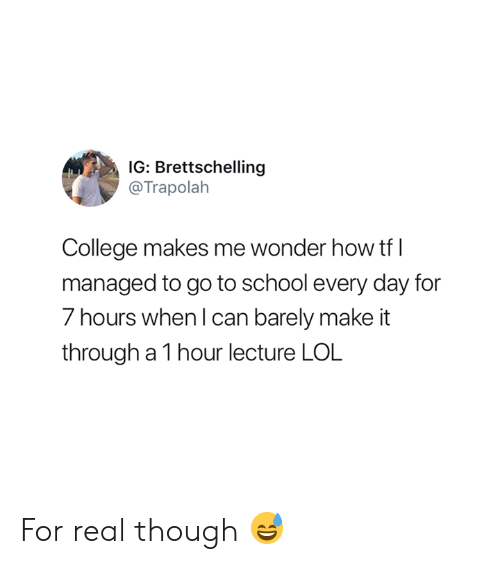 go to school: IG: Brettschelling  @Trapolalh  College makes me wonder how tf l  managed to go to school every day for  7 hours when l can barely make it  through a 1 hour lecture LOL For real though 😅