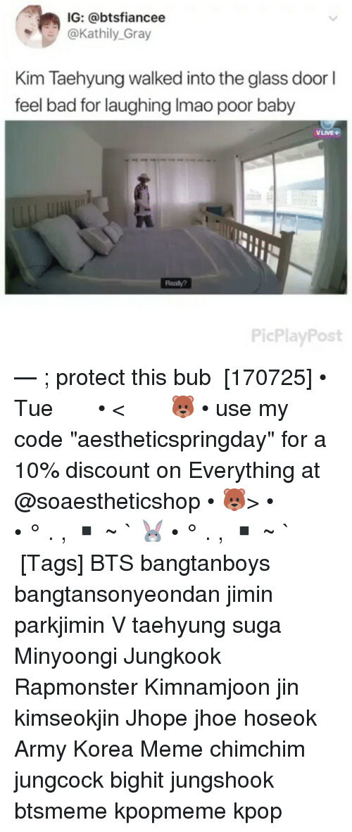 "Bad, Meme, and Memes: IG: @btsfiancee  @Kathily Gray  Kim Taehyung walked into the glass door l  feel bad for laughing Imao poor baby  VLIVE+  Realy?  PicPlayPost — ; protect this bub ⠀ [170725] • Tue ⠀ ⠀ ⠀ ⠀ ⠀ ⠀ • < 🐻 • use my code ""aestheticspringday"" for a 10% discount on Everything at @soaestheticshop • 🐻> • ⠀ ⠀ ⠀ ⠀ ⠀ • ° . , ▪ ~ ` 🐰 • ° . , ▪ ~ ` ⠀ ⠀ ⠀ ⠀ [Tags] BTS bangtanboys bangtansonyeondan jimin parkjimin V taehyung suga Minyoongi Jungkook Rapmonster Kimnamjoon jin kimseokjin Jhope jhoe hoseok Army Korea Meme chimchim jungcock bighit jungshook btsmeme kpopmeme kpop"