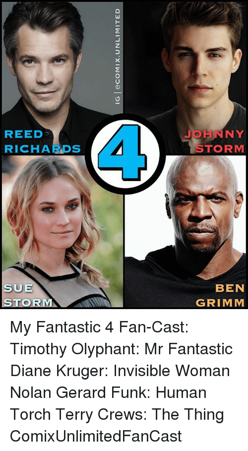 grimm: IG   @COMI X. UNLIMITED  REED  JOHNNY  RICHARDS  STORM  SUE  BEN  STOR  GRIMM My Fantastic 4 Fan-Cast: Timothy Olyphant: Mr Fantastic Diane Kruger: Invisible Woman Nolan Gerard Funk: Human Torch Terry Crews: The Thing ComixUnlimitedFanCast
