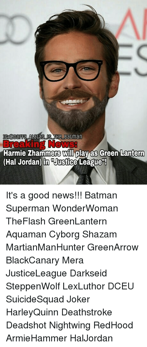 "Batman, Joker, and Memes: IG:@DaFFa ALacaS IS THe Bactman  ews:  Harmie Zhammers will play as Green Lantern  (Hal Jordan) in ""Justice League""! It's a good news!!! Batman Superman WonderWoman TheFlash GreenLantern Aquaman Cyborg Shazam MartianManHunter GreenArrow BlackCanary Mera JusticeLeague Darkseid SteppenWolf LexLuthor DCEU SuicideSquad Joker HarleyQuinn Deathstroke Deadshot Nightwing RedHood ArmieHammer HalJordan"