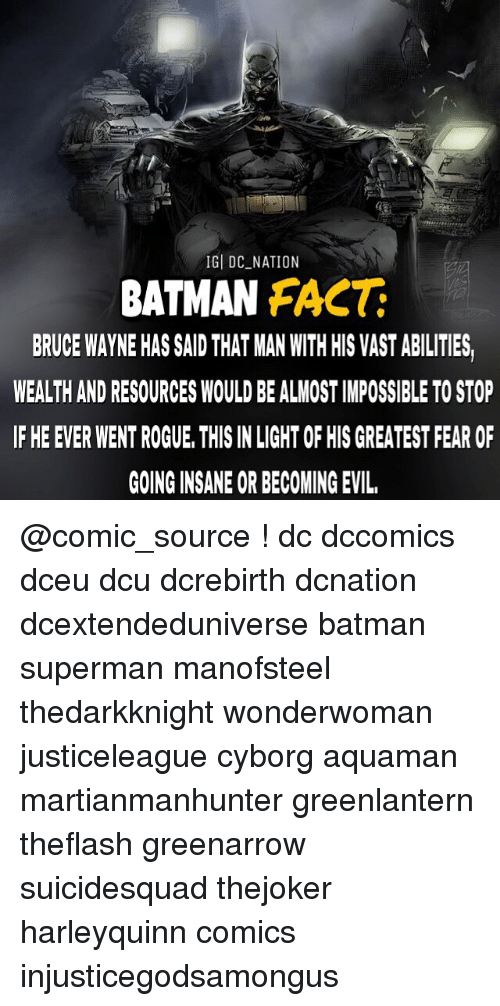 Going Insane: IG DC NATION  BATMAN FACT  BRUCE WAYNE HAS SAID THAT MAN WITH HIS VAST ABILITIES  WEALTH ANDRESOURCES WOULD BEALMOSTIMPOSSIBLE TOSTOP  IF HE EVER WENT ROGUE, THIS INLIGHT OF HIS GREATEST FEAR OF  GOING INSANE OR BECOMING EVIL, @comic_source ! dc dccomics dceu dcu dcrebirth dcnation dcextendeduniverse batman superman manofsteel thedarkknight wonderwoman justiceleague cyborg aquaman martianmanhunter greenlantern theflash greenarrow suicidesquad thejoker harleyquinn comics injusticegodsamongus