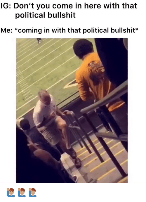 Memes, Bullshit, and 🤖: IG: Don't you come in here with that  political bullshit  Me: *coming in with that political bullshit* 🙋🏽♂️🙋🏽♂️🙋🏽♂️