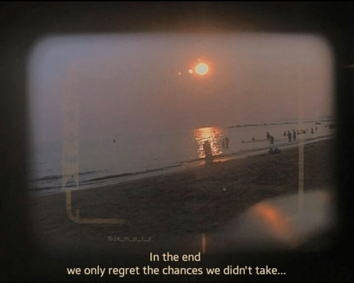 Regret, In the End, and The End: IG e mpty  In the end  we only regret the chances we didn't take...