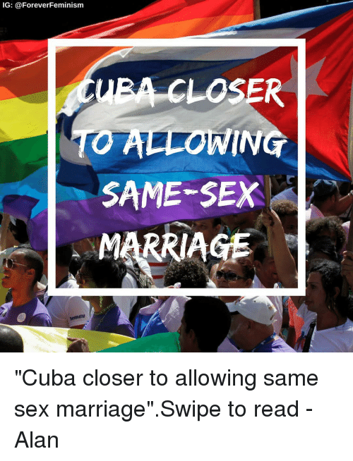 "Marriage, Memes, and Sex: IG: @ForeverFeminism  EA CLOSER  ALLOWING  SAME-SEX  MARRIAGE ""Cuba closer to allowing same sex marriage"".Swipe to read -Alan"