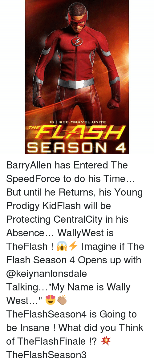 """Memes, Marvel, and Prodigy: IG GDC. MARVEL. UNITE  FLASH  SEASON 4 BarryAllen has Entered The SpeedForce to do his Time…But until he Returns, his Young Prodigy KidFlash will be Protecting CentralCity in his Absence… WallyWest is TheFlash ! 😱⚡️ Imagine if The Flash Season 4 Opens up with @keiynanlonsdale Talking…""""My Name is Wally West…"""" 😍👏🏽 TheFlashSeason4 is Going to be Insane ! What did you Think of TheFlashFinale !? 💥 TheFlashSeason3"""