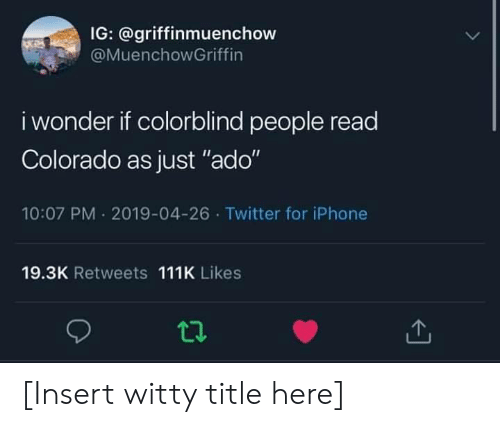 "Iphone, Twitter, and Colorado: IG: @griffinmuenchow  @MuenchowGriffin  i wonder if colorblind people read  Colorado as just ""ado""  10:07 PM 2019-04-26 Twitter for iPhone  19.3K Retweets 111K Likes [Insert witty title here]"