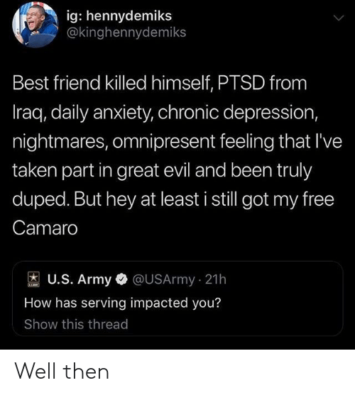 Iraq: ig: hennydemiks  @kinghennydemiks  Best friend killed himself, PTSD from  Iraq, daily anxiety, chronic depression,  nightmares, omnipresent feeling that I've  taken part in great evil and been truly  duped. But hey at least i still got my free  Camaro  U.S. Army@USArmy 21h  How has serving impacted you?  Show this thread Well then