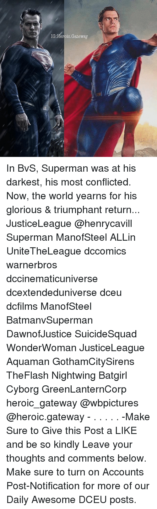 triumphant: IG:Heroic.Gateway In BvS, Superman was at his darkest, his most conflicted. Now, the world yearns for his glorious & triumphant return... JusticeLeague @henrycavill Superman ManofSteel ALLin UniteTheLeague dccomics warnerbros dccinematicuniverse dcextendeduniverse dceu dcfilms ManofSteel BatmanvSuperman DawnofJustice SuicideSquad WonderWoman JusticeLeague Aquaman GothamCitySirens TheFlash Nightwing Batgirl Cyborg GreenLanternCorp heroic_gateway @wbpictures @heroic.gateway - . . . . . -Make Sure to Give this Post a LIKE and be so kindly Leave your thoughts and comments below. Make sure to turn on Accounts Post-Notification for more of our Daily Awesome DCEU posts.