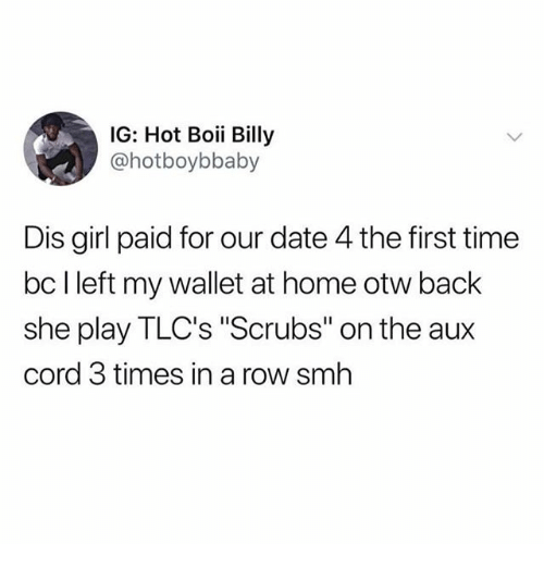 "Memes, Scrubs, and Smh: IG: Hot Boii Billy  @hotboybbaby  Dis girl paid for our date 4 the first time  bc l left my wallet at home otw back  she play TLC's ""Scrubs"" on the aux  cord 3 times in a row smh"