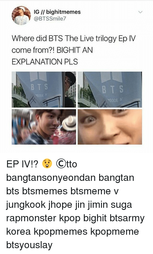 Memes, Live, and Bts: IG I/ bighitmemes  @BTSSmile7  Where did BTS The Live trilogy Ep IV  come from?! BIGHIT AN  EXPLANATION PLS  B T S  SODE IV  BT S  SODE IV EP lV!? 😲 ©tto 방탄소년단 bangtansonyeondan bangtan bts btsmemes btsmeme v jungkook jhope jin jimin suga rapmonster kpop bighit btsarmy korea kpopmemes kpopmeme btsyouslay