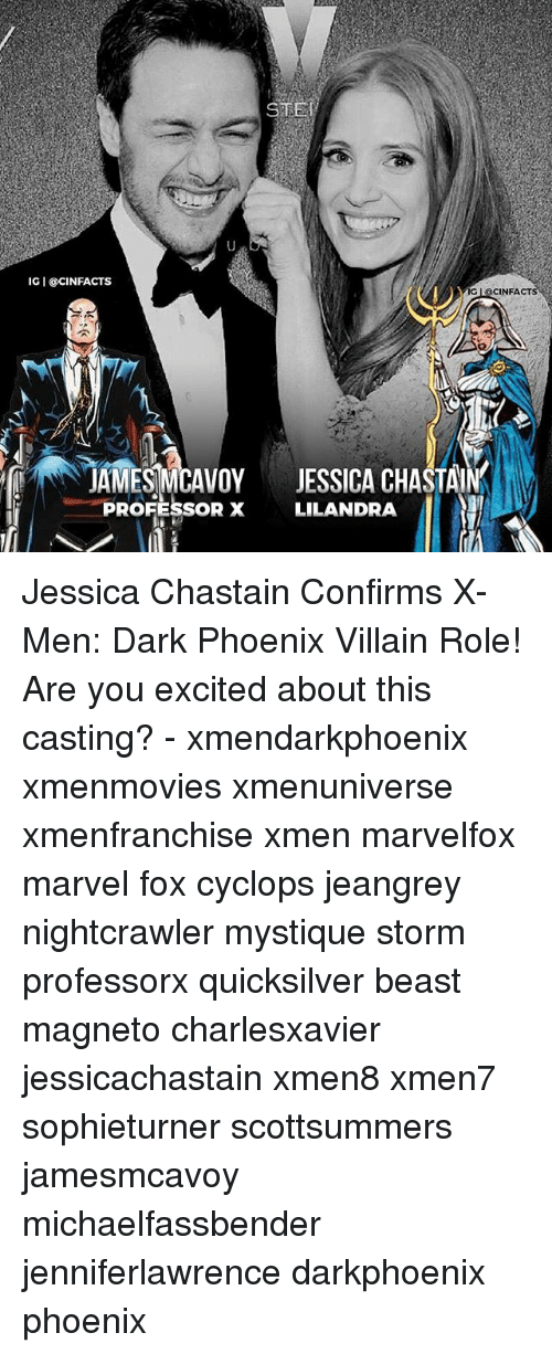 Memes, Mystique, and X-Men: IG I @CINFACTS  G lacINFA  AMESCAVOY JESSICA CHASTAIN  PROFESSOR X LILANDRA Jessica Chastain Confirms X-Men: Dark Phoenix Villain Role! Are you excited about this casting? - xmendarkphoenix xmenmovies xmenuniverse xmenfranchise xmen marvelfox marvel fox cyclops jeangrey nightcrawler mystique storm professorx quicksilver beast magneto charlesxavier jessicachastain xmen8 xmen7 sophieturner scottsummers jamesmcavoy michaelfassbender jenniferlawrence darkphoenix phoenix