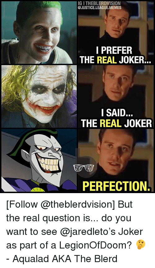 Joker, Memes, and Justice: IG I THEBLERDVISION  @JUSTICE.LEAGUE.MEMES  I PREFER  THE REAL JOKER...  SAID  THE REAL JOKER  PERFECTION. [Follow @theblerdvision] But the real question is... do you want to see @jaredleto's Joker as part of a LegionOfDoom? 🤔 - Aqualad AKA The Blerd